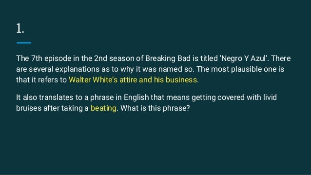 1. The 7th episode in the 2nd season of Breaking Bad is titled 'Negro Y Azul'. There are several explanations as to why it...