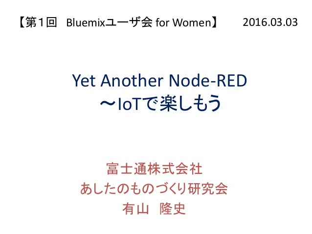 Yet Another Node-RED ~IoTで楽しもう 富士通株式会社 あしたのものづくり研究会 有山 隆史 【第1回 Bluemixユーザ会 for Women】 2016.03.03