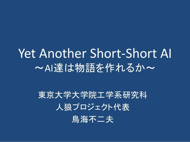 Yet Another Short-Short AI ~AI達は物語を作れるか~ 東京大学大学院工学系研究科 人狼プロジェクト代表 鳥海不二夫