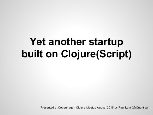 Yet another startup built on Clojure(Script) Presented at Copenhagen Clojure Meetup August 2015 by Paul Lam (@Quantisan)