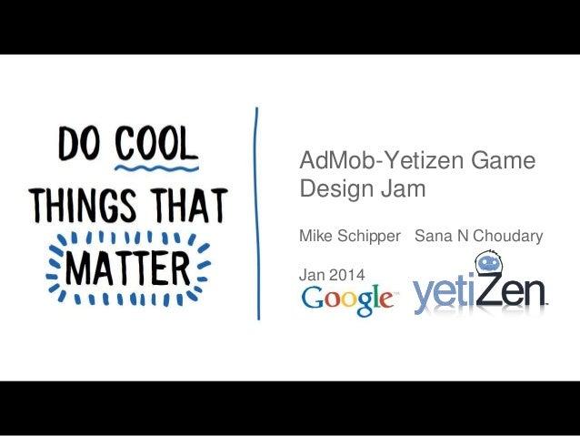AdMob-Yetizen Game Design Jam Mike Schipper Sana N Choudary Jan 2014