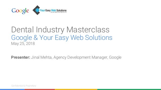 Confidential & ProprietaryConfidential & Proprietary Dental Industry Masterclass Google & Your Easy Web Solutions May 25, ...