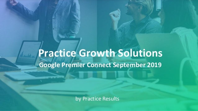 Practice Growth Solutions by Practice Results Google Premier Connect September 2019