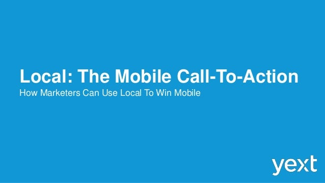 Local: The Mobile Call-To-Action How Marketers Can Use Local To Win Mobile