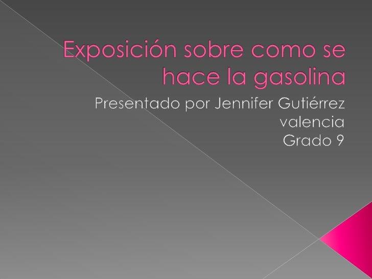 Exposición sobre como se hace la gasolina  <br />Presentado por Jennifer Gutiérrez valencia<br />Grado 9 <br />