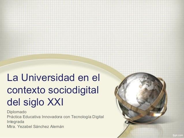 La Universidad en el contexto sociodigital del siglo XXI Diplomado Práctica Educativa Innovadora con Tecnología Digital In...