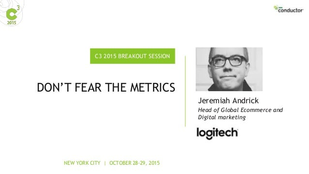 NEW YORK CITY | OCTOBER 28-29, 2015 C3 2015 BREAKOUT SESSION DON'T FEAR THE METRICS Head of Global Ecommerce and Digital m...
