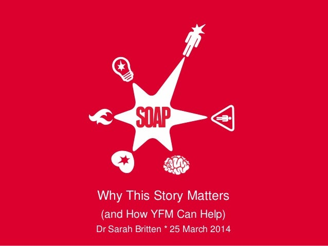 Why This Story Matters (and How YFM Can Help) Dr Sarah Britten * 25 March 2014