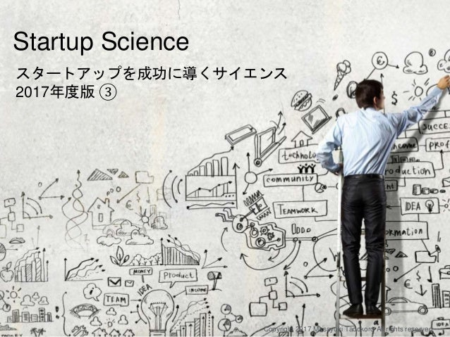 How to start a startup スタートアップを成功に導くサイエンス 2017年度版 ③ Copyright 2017 Masayuki Tadokoro All rights reserved Startup Science