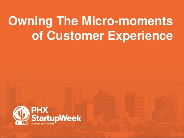 Owning The Micro-moments of Customer Experience