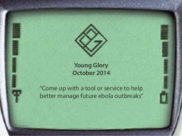 """Young Glory  October 2014  """"Come up with a tool or service to help  better manage future ebola outbreaks"""""""
