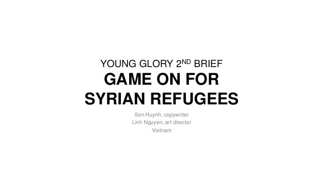 YOUNG GLORY 2ND BRIEF GAME ON FOR SYRIAN REFUGEES Son Huynh, copywriter Linh Nguyen, art director Vietnam