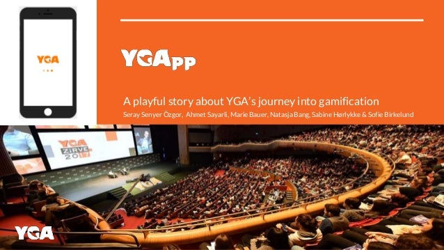 A playful story about YGA's journey into gamification Seray Senyer Özgor, Ahmet Sayarli, Marie Bauer, Natasja Bang, Sabine...