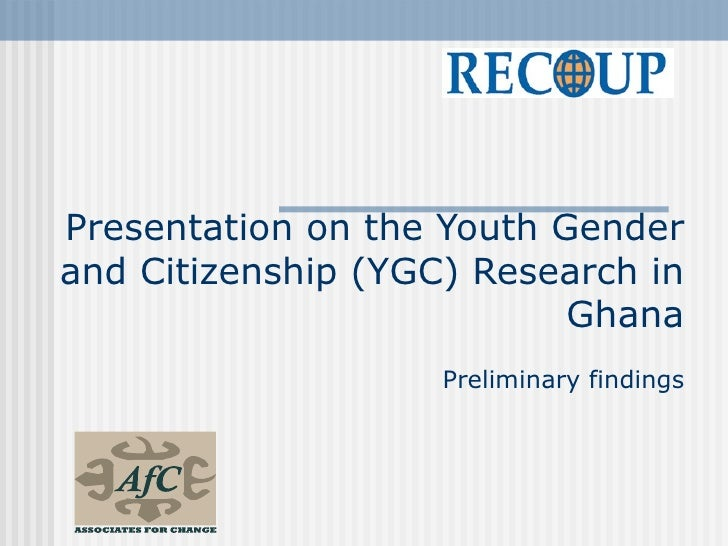 Presentation on the Youth Gender and Citizenship (YGC) Research in                            Ghana                     Pr...
