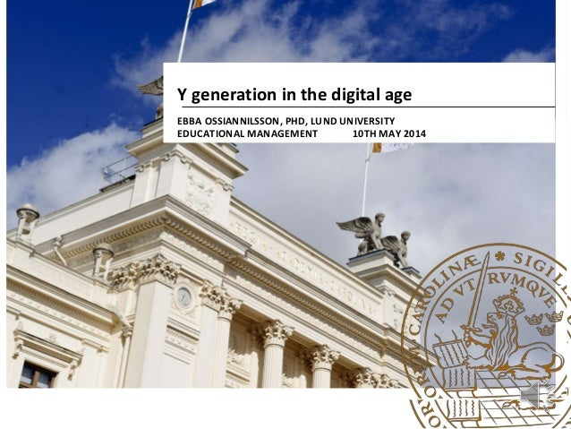 Y generation in the digital age EBBA OSSIANNILSSON, PHD, LUND UNIVERSITY EDUCATIONAL MANAGEMENT 10TH MAY 2014