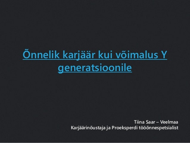 Õnnelik karjäär kui võimalus Y generatsioonile Tiina Saar – Veelmaa Karjäärinõustaja ja Proeksperdi tööõnnespetsialist
