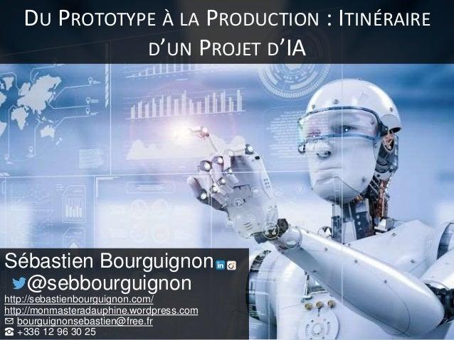 DU PROTOTYPE À LA PRODUCTION : ITINÉRAIRE D'UN PROJET D'IA Sébastien Bourguignon @sebbourguignon http://sebastienbourguign...