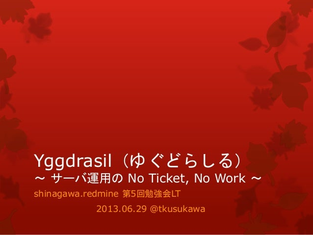 Yggdrasil(ゆぐどらしる) ~ サーバ運用の No Ticket, No Work ~ shinagawa.redmine 第5回勉強会LT 2013.06.29 @tkusukawa
