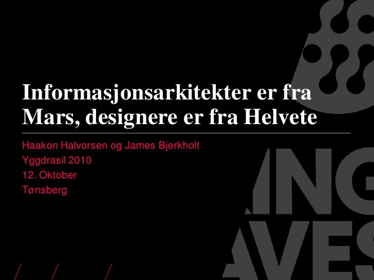 Informasjonsarkitekter er fra Mars, designere er fra Helvete Haakon Halvorsen og James Bjerkholt Yggdrasil 2010 12. Oktobe...