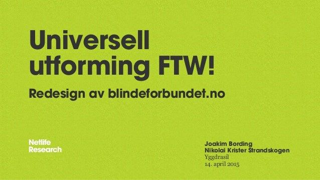 Universell utforming FTW! Redesign av blindeforbundet.no Joakim Bording Nikolai Krister Strandskogen Yggdrasil 14. april 2...