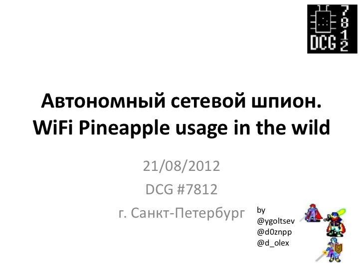 Автономный сетевой шпион.WiFi Pineapple usage in the wild             21/08/2012              DCG #7812         г. Санкт-П...