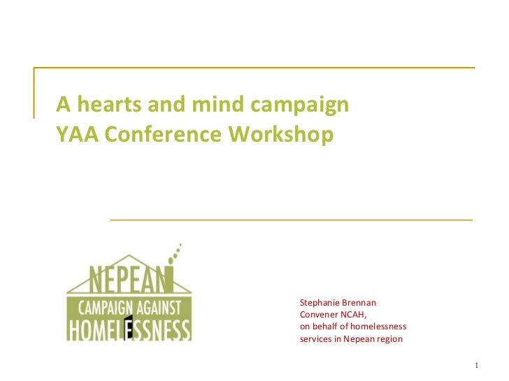 A hearts and mind campaign YAA Conference Workshop Stephanie Brennan Convener NCAH, on behalf of homelessness services in ...