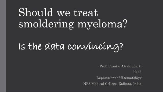 Should we treat  smoldering myeloma?  Is the data convincing?  Prof. Prantar Chakrabarti  Head  Department of Haematology ...