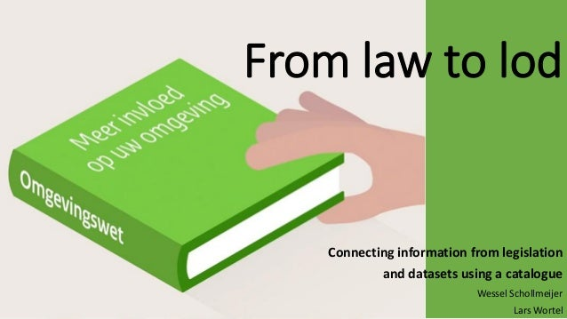 From law to lod Connecting information from legislation and datasets using a catalogue Wessel Schollmeijer Lars Wortel