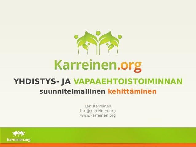YHDISTYS- JA VAPAAEHTOISTOIMINNAN  suunnitelmallinen kehittäminen  Lari Karreinen  lari@karreinen.org  www.karreinen.org