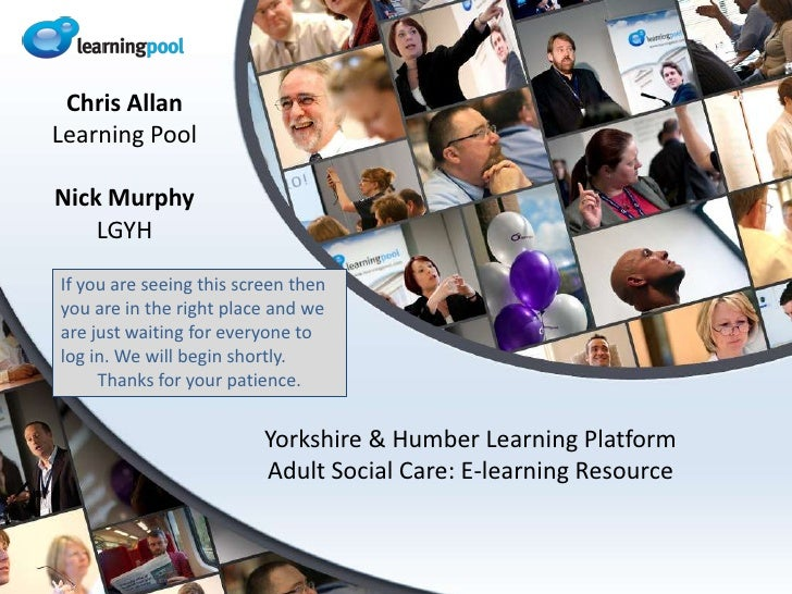 Yorkshire & Humber Learning PlatformAdult Social Care: E-learning Resource<br />Chris Allan<br />Learning Pool<br />Nick M...
