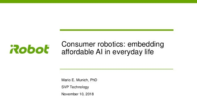 Consumer robotics: embedding affordable AI in everyday life Mario E. Munich, PhD SVP Technology November 10, 2018