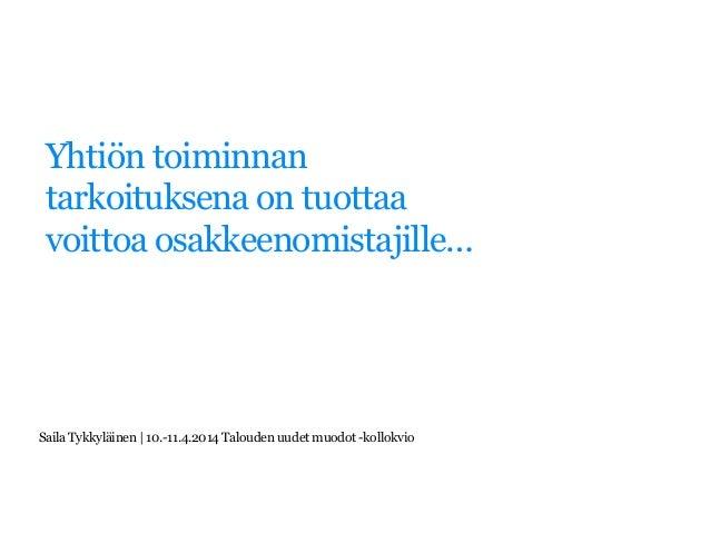 Yhtiön toiminnan tarkoituksena on tuottaa voittoa osakkeenomistajille… SailaTykkyläinen| 10.-11.4.2014Taloudenuudetmuodot-...
