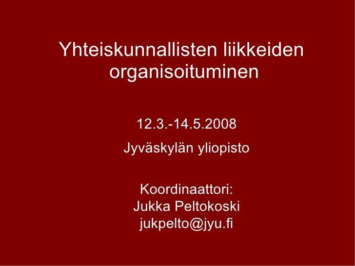 Yhteiskunnallisten liikkeiden  organisoituminen 12.3.-14.5.2008 Jyväskylän yliopisto Koordinaattori: Jukka Peltokoski [ema...
