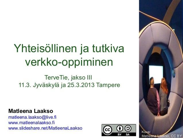 Yhteisöllinen ja tutkiva    verkko-oppiminen              TerveTie, jakso III    11.3. Jyväskylä ja 25.3.2013 TampereMatle...