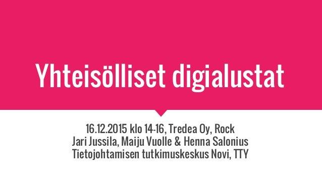Yhteisölliset digialustat 16.12.2015 klo 14-16, Tredea Oy, Rock Jari Jussila, Maiju Vuolle & Henna Salonius Tietojohtamise...