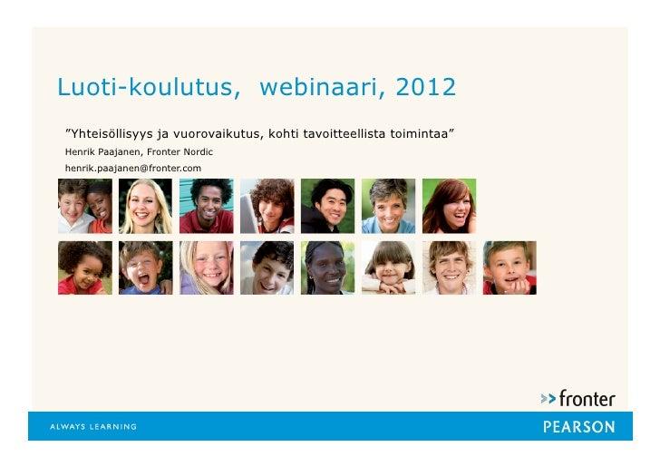 """Luoti-koulutus, webinaari, 2012""""Yhteisöllisyys ja vuorovaikutus, kohti tavoitteellista toimintaa""""Henrik Paajanen, Fronter ..."""