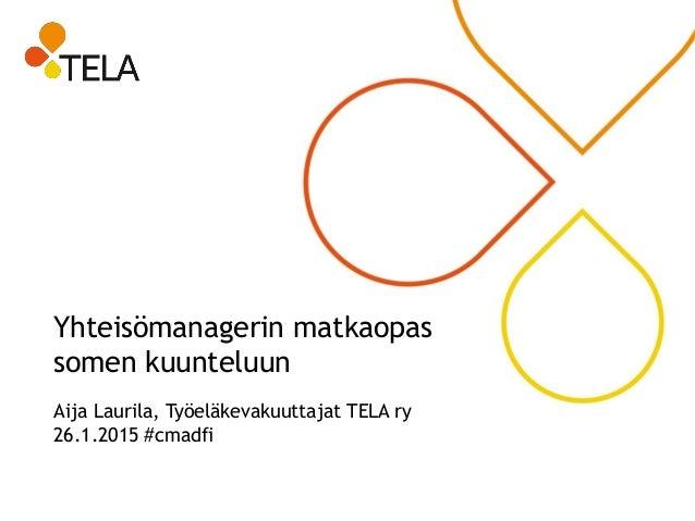 Yhteisömanagerin matkaopas somen kuunteluun Aija Laurila, Työeläkevakuuttajat TELA ry 26.1.2015 #cmadfi