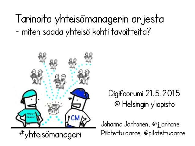 Digifoorumi 21.5.2015 @ Helsingin yliopisto Johanna Janhonen, @jjanhone Piilotettu aarre, @piilotettuaarre Tarinoita yhtei...