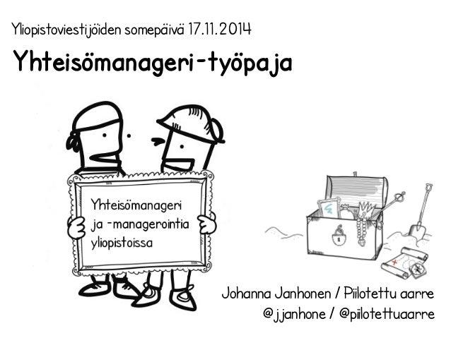 Yhteisömanageri-työpaja  Johanna Janhonen / Piilotettu aarre  @jjanhone / @piilotettuaarre  Yliopistoviestijöiden somepäiv...