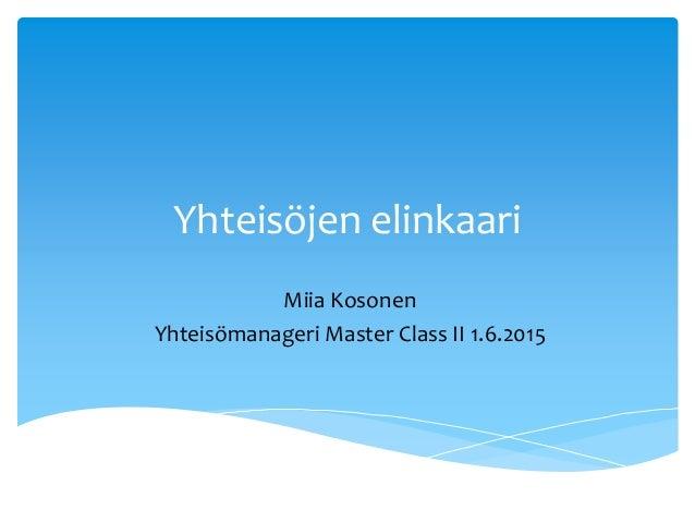 Yhteisöjen elinkaari Miia Kosonen Yhteisömanageri Master Class II 1.6.2015