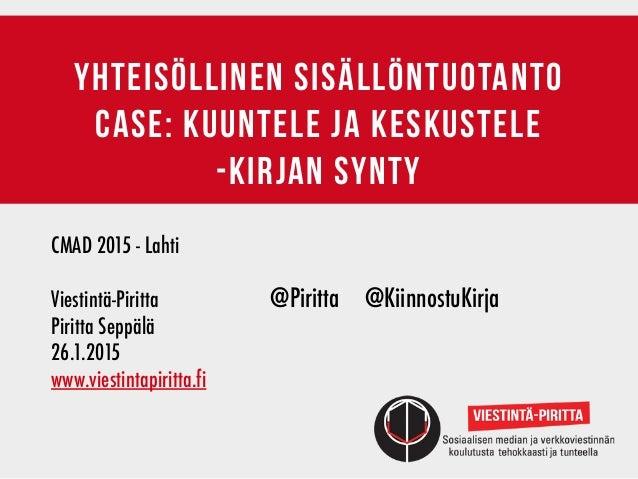 yhteisöllinen sisällöntuotanto case: kuuntele ja keskustele -kirjan synty CMAD 2015 - Lahti Viestintä-Piritta @Piritta ...