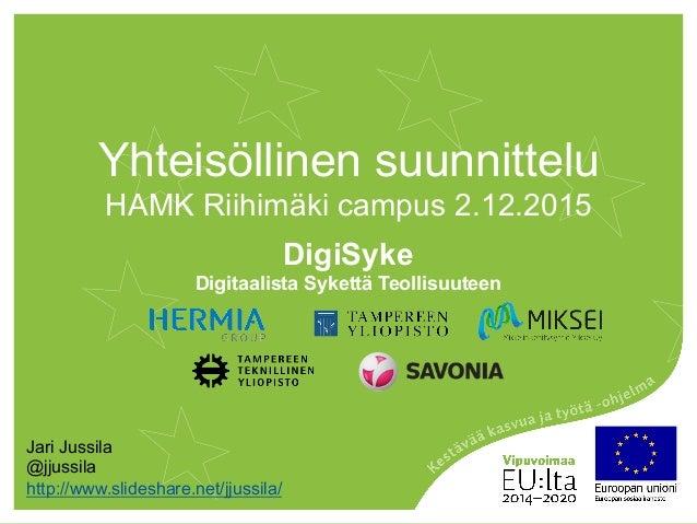 Yhteisöllinen suunnittelu HAMK Riihimäki campus 2.12.2015 DigiSyke Digitaalista Sykettä Teollisuuteen Jari Jussila @jjussi...