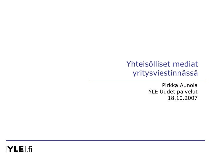 Yhteisölliset mediat yritysviestinnässä Pirkka Aunola YLE Uudet palvelut 18.10.2007