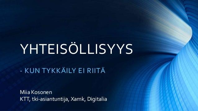 YHTEISÖLLISYYS - KUN TYKKÄILY EI RIITÄ Miia Kosonen KTT, tki-asiantuntija, Xamk, Digitalia