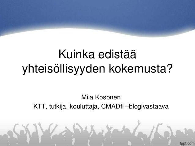 Kuinka edistää yhteisöllisyyden kokemusta? Miia Kosonen KTT, tutkija, kouluttaja, CMADfi –blogivastaava