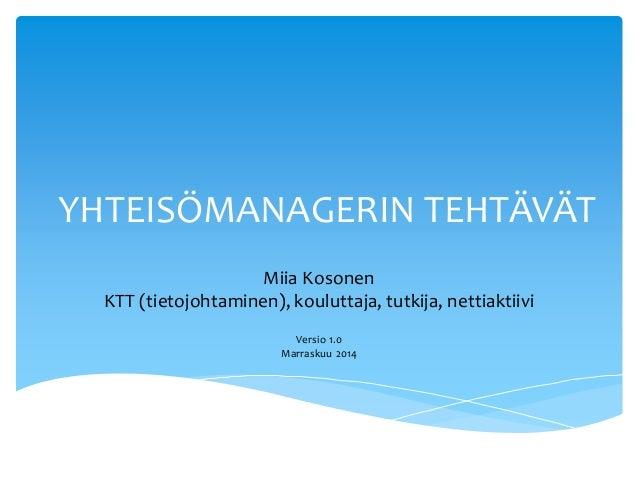 YHTEISÖMANAGERIN TEHTÄVÄT  Miia Kosonen  KTT (tietojohtaminen), kouluttaja, tutkija, nettiaktiivi  Versio 1.0  Marraskuu 2...