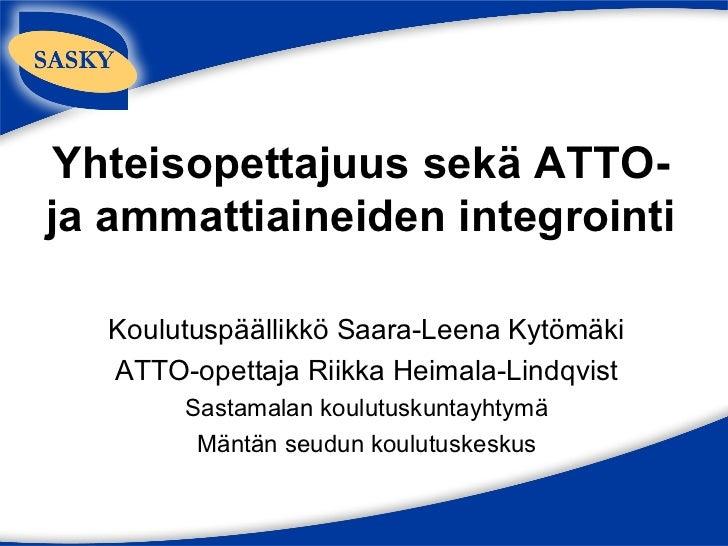 Yhteisopettajuus sekä ATTO-ja ammattiaineiden integrointi  Koulutuspäällikkö Saara-Leena Kytömäki  ATTO-opettaja Riikka He...
