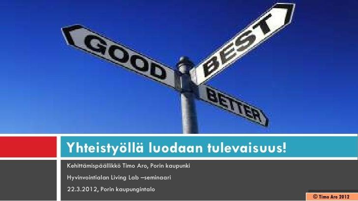 Yhteistyöllä luodaan tulevaisuus!Kehittämispäällikkö Timo Aro, Porin kaupunkiHyvinvointialan Living Lab –seminaari22.3.201...