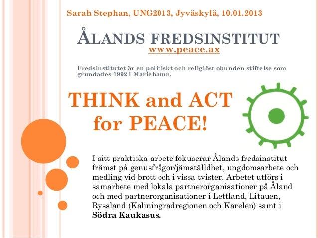 Sarah Stephan, UNG2013, Jyväskylä, 10.01.2013  ÅLANDS www.peace.ax         FREDSINSTITUT  Fredsinstitutet är en politiskt ...