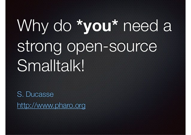 Why do *you* need a  strong open-source  Smalltalk!  S. Ducasse  http://www.pharo.org